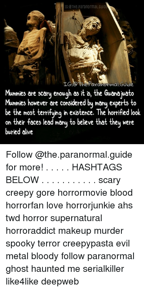 guid: IG:@ THe.ParanormaL.GUID  LG:  The Paranormal GUide  Mumnies are scary enough as it is, the Guanajuato  Mum  mies however äre considered by mâny experts to  be the most terrifuing in existence. The horrified look  on their faces lead mânu to believe that theu were  buried alive Follow @the.paranormal.guide for more! . . . . . HASHTAGS BELOW . . . . . . . . . . . scary creepy gore horrormovie blood horrorfan love horrorjunkie ahs twd horror supernatural horroraddict makeup murder spooky terror creepypasta evil metal bloody follow paranormal ghost haunted me serialkiller like4like deepweb