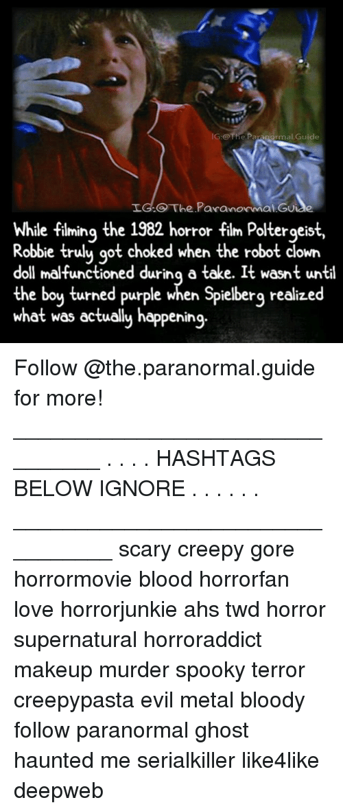 ghostly: IG:@The.Paranormal.Guide  LG.O The Pavanormal Gu  While fiming the 1982 horror film Poltergeist,  e filming the  Robbie trulu qot choked when the robot clown  doll malfunctioned durinq a take. It wasnt until  the boy turned purple when Spielberg realized  what was ectually happening.  orror tilm Poltergeis Follow @the.paranormal.guide for more! ________________________________ . . . . HASHTAGS BELOW IGNORE . . . . . . _________________________________ scary creepy gore horrormovie blood horrorfan love horrorjunkie ahs twd horror supernatural horroraddict makeup murder spooky terror creepypasta evil metal bloody follow paranormal ghost haunted me serialkiller like4like deepweb