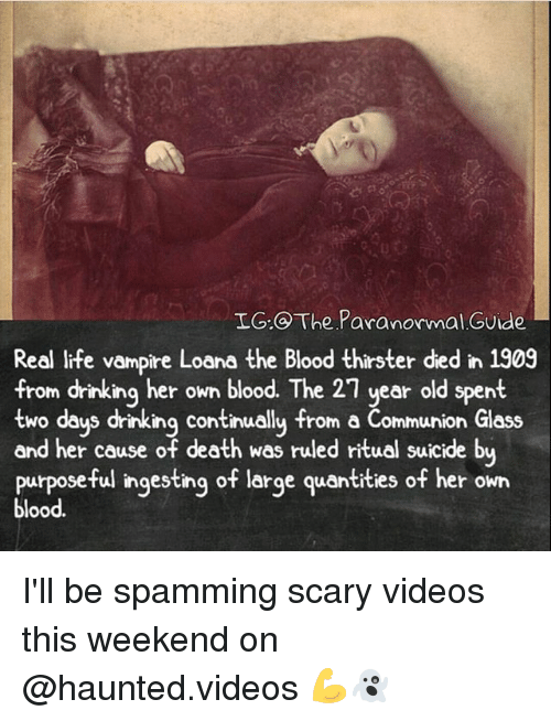 Drinking, Life, and Memes: IG: The Paranormal Guide  Real life vampire Loana the Blood thirster ded in 1909  from drinking her own blood. The 21 year old spent  two days drinking continually from a Communion Glass  and her cause of death was ruled ritual suicide by  purposeful ingesting of large quantities of her own  blood. I'll be spamming scary videos this weekend on @haunted.videos 💪👻