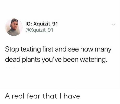 Dank, Texting, and Fear: IG: Xquizit_91  @Xquizit_91  Stop texting first and see how many  dead plants you've been watering. A real fear that I have