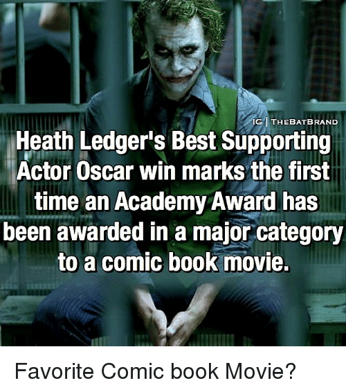 favoritism: IG1 THE BAT BRAND  Heath Ledger's Best Supporting  Actor Oscar win marks the first  time an Academy Award has  been awarded in a major category  to a comic book movie. Favorite Comic book Movie?