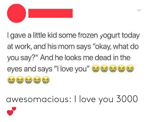 """yogurt: Igave a little kid some frozen yogurt today  at work, and his mom says """"okay, what do  you say?"""" And he looks me dead in the  eyes and says """"I love you"""" awesomacious:  I love you 3000 💕"""