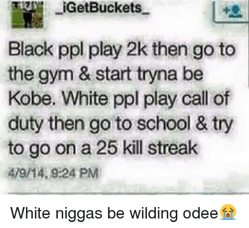 Wilding: IGetBuckets  Black ppl play 2k then go to  the gym & start tryna be  Kobe. White ppl play call of  duty then go to school & try  to go on a 25 kill streak  479/14, 9:24 PM White niggas be wilding odee😭