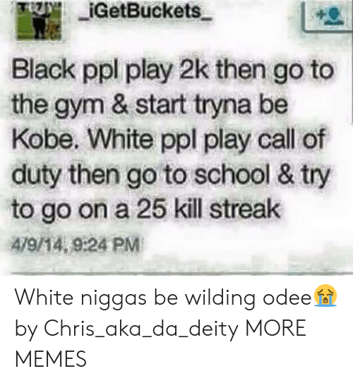 Wilding: IGetBuckets  Black ppl play 2k then go to  the gym & start tryna be  Kobe. White ppl play call of  duty then go to school & try  to go on a 25 kill streak  479/14, 9:24 PM White niggas be wilding odee😭 by Chris_aka_da_deity MORE MEMES