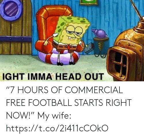 """ight: IGHT IMMA HEAD OUT """"7 HOURS OF COMMERCIAL FREE FOOTBALL STARTS RIGHT NOW!""""  My wife: https://t.co/2i411cCOkO"""