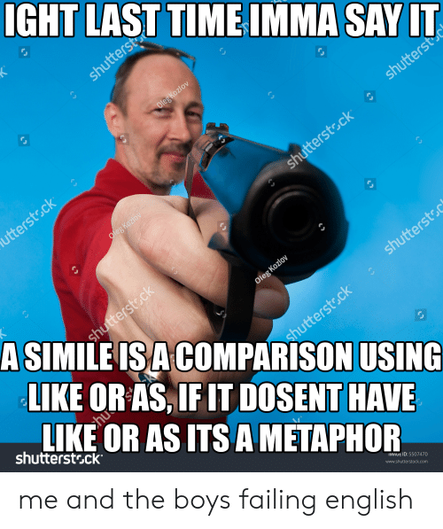 Say It, Image, and Metaphor: IGHT LAST TIME IMMA SAY IT  shuttersto  Oleg Kozlov  shutterst  utterstsck  Oleg Koziov  shutterstock  A SIMILE ISA COMPARISON USING  shutterstsck  LIKE OR AS, IF IT DOSENT HAVE  LIKE OR AS ITS A METAPHOR  Oleg Kozlov  shuttersto  chu  shutterstsck  shutterstsck  IMAGE ID: 5507470  www.shutterstock.com me and the boys failing english