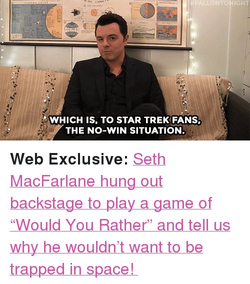 """Seth MacFarlane: IGHT  WHICH IS, TO STAR TREK FANS,  THE NO-WIN SITUATION <p><b>Web Exclusive:</b> <a href=""""https://www.youtube.com/watch?v=khK4UBxbnVo"""" target=""""_blank"""">Seth MacFarlane hung out backstage to play a game of """"Would You Rather"""" and tell us why he wouldn't want to be trapped in space!</a></p>"""