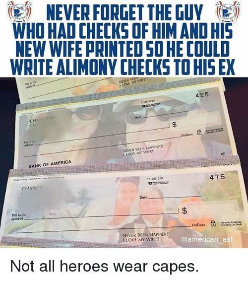 America, Love, and Memes: igi NEVER FORGET THE GUY  WHO HAD CHECKS OF HIM AND HIS  NEW WIFE PRINTED SO HE COULD  WRITE ALIMONY CHECKS TO HIS EX  NEVER BE  1 LOVE MY WIFE!!  425  13 1210  CH  Cl  Date  Dollars á  ol  NEVER BEEN HAPPIER!!  1 LOVE MY WIFE!!  BANK OF AMERICA  11 351210  CHANGE  475  Date  Pay to the  of  Dolars  @american asf  NEVER BEEN HAPPIER!  I LOVE MY WIFE!! Not all heroes wear capes.