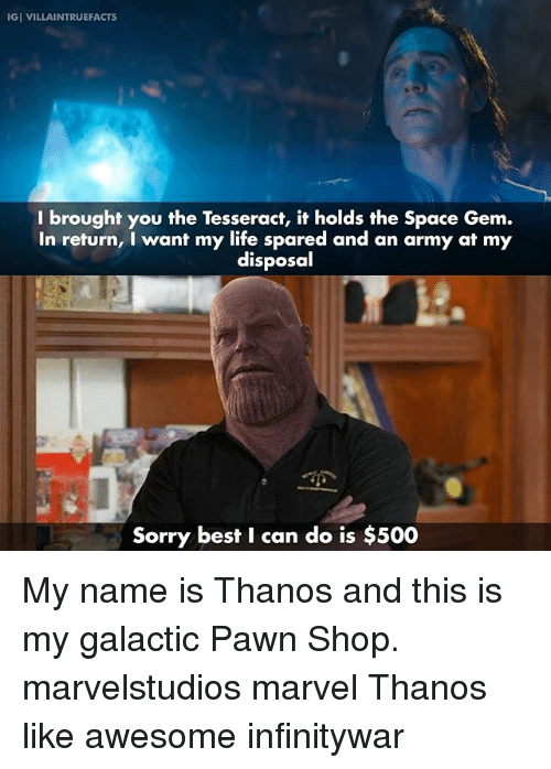 pawn shop: IGI VILLAINTRUEFACTS  I brought you the Tesseract, it holds the Space Gem.  In return, I want my life spared and an army at my  disposal  Sorry best I can do is $500 My name is Thanos and this is my galactic Pawn Shop. marvelstudios marvel Thanos like awesome infinitywar