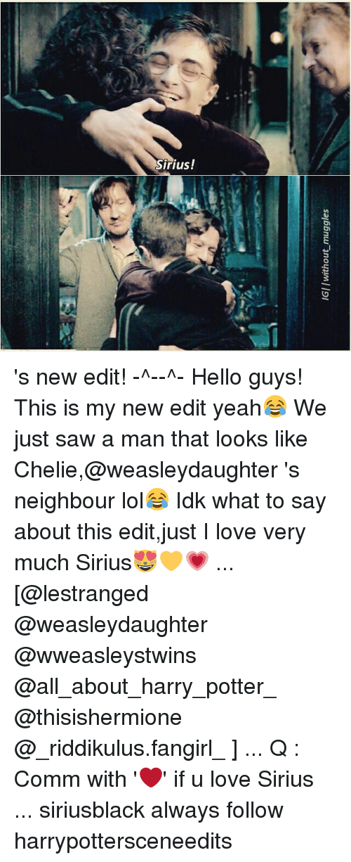 new edition: IGIIwithout muggles 's new edit! -^-♡-^- Hello guys! This is my new edit yeah😂 We just saw a man that looks like Chelie,@weasleydaughter 's neighbour lol😂 Idk what to say about this edit,just I love very much Sirius😻💛💗 ... [@lestranged @weasleydaughter @wweasleystwins @all_about_harry_potter_ @thisishermione @_riddikulus.fangirl_ ] ... Q : Comm with '❤' if u love Sirius ... siriusblack always follow harrypottersceneedits