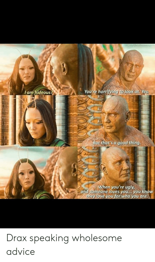 Advice, Love, and Ugly: IGImylifeistheavengers  You're horrifying to look at. Yes  amhideous?  But that's a good thing.  When you're ugly  and someone loves you... you know  they love you for who you are Drax speaking wholesome advice