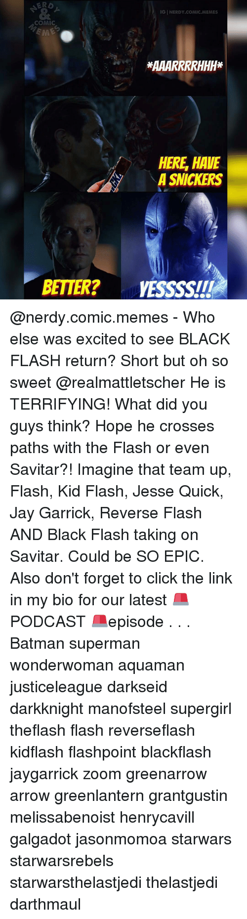 Memes, Zoom, and The Flash: IGINERDY COMIC MEMES  COMIC  HERE HAVE  A SNICKERS  BETTER? VESSSSITI @nerdy.comic.memes - Who else was excited to see BLACK FLASH return? Short but oh so sweet @realmattletscher He is TERRIFYING! What did you guys think? Hope he crosses paths with the Flash or even Savitar?! Imagine that team up, Flash, Kid Flash, Jesse Quick, Jay Garrick, Reverse Flash AND Black Flash taking on Savitar. Could be SO EPIC. Also don't forget to click the link in my bio for our latest 🚨PODCAST 🚨episode . . . Batman superman wonderwoman aquaman justiceleague darkseid darkknight manofsteel supergirl theflash flash reverseflash kidflash flashpoint blackflash jaygarrick zoom greenarrow arrow greenlantern grantgustin melissabenoist henrycavill galgadot jasonmomoa starwars starwarsrebels starwarsthelastjedi thelastjedi darthmaul