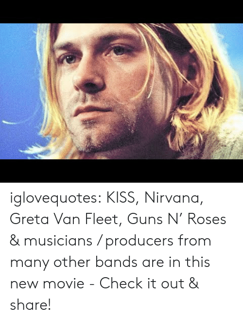 Guns, Nirvana, and Tumblr: iglovequotes:  KISS, Nirvana, Greta Van Fleet, Guns N' Roses & musicians / producers from many other bands are in this new movie - Check it out & share!