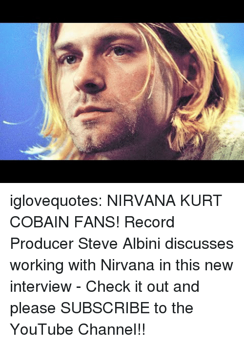 Nirvana, Tumblr, and youtube.com: iglovequotes:    NIRVANA  KURT COBAIN FANS! Record Producer Steve Albini discusses working with Nirvana in this new interview - Check it out and please SUBSCRIBE to the YouTube Channel!!