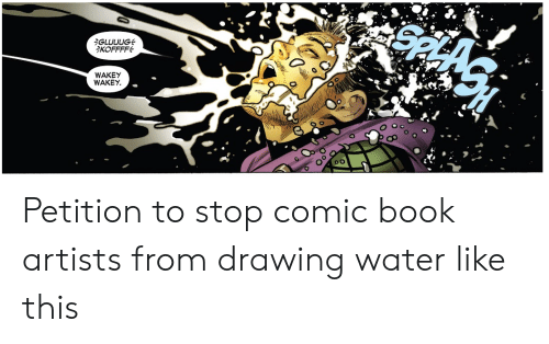 Comic-book: iGLUUUG  KOFFFF  WAKEY  WAKEY Petition to stop comic book artists from drawing water like this