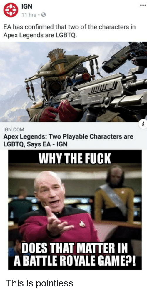 Apex, Fuck, and Game: IGN  11 hrs  EA has confirmed that two of the characters in  Apex Legends are LGBTQ.  IGN.COM  Apex Legends: Two Playable Characters are  LGBTQ, Says EA IGN  WHY THE FUCK  DOES THAT MATTER IN  A BATTLE ROYALE GAME?! This is pointless
