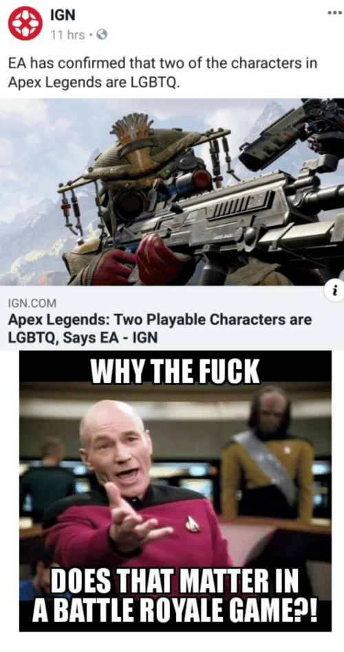 Apex, Fuck, and Game: IGN  11 hrsS  EA has confirmed that two of the characters in  Apex Legends are LGBTQ.  IGN.COM  Apex Legends: Two Playable Characters are  LGBTQ, Says EA IGN  WHY THE FUCK  DOES THAT MATTER IN  A BATTLE ROYALE GAME?!