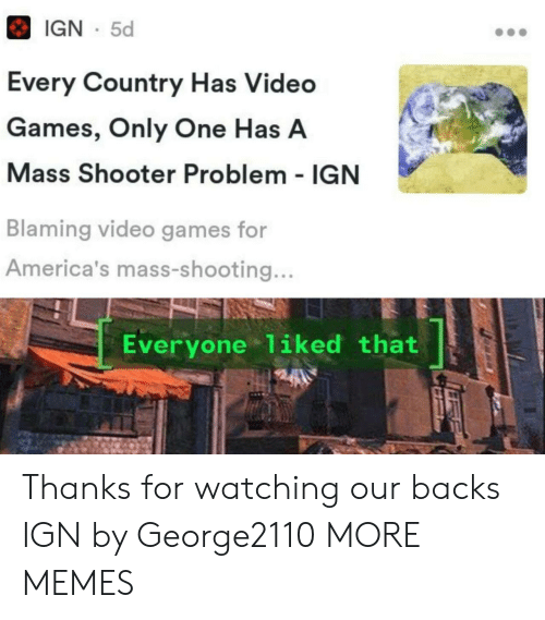 Backs: IGN 5d  Every Country Has Video  Games, Only One Has A  Mass Shooter Problem - IGN  Blaming video games for  America's mass-shooting...  Everyone 1iked that Thanks for watching our backs IGN by George2110 MORE MEMES