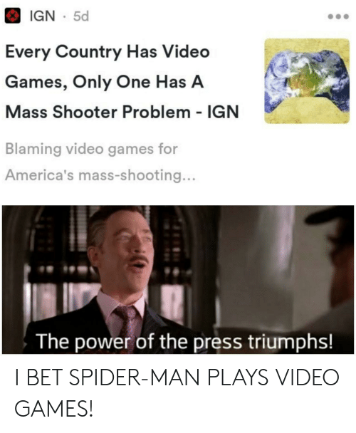 shooter: IGN 5d  Every Country Has Video  Games, Only One Has A  Mass Shooter Problem IGN  Blaming video games for  America's mass-shooting...  The power of the press triumphs! I BET SPIDER-MAN PLAYS VIDEO GAMES!