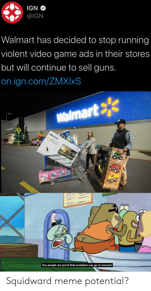 Guns, Meme, and SpongeBob: IGN  @IGN  Walmart has decided to stop running  violent video game ads in their stores  but will continue to sell guns.  on.ign.com/ZMXIXS  Walmart  Hisense  Home&Lrin  40  FHD  1oaoP Fl D TV  :  GIANT  You people are proof that evolution can go in reverse! Squidward meme potential?