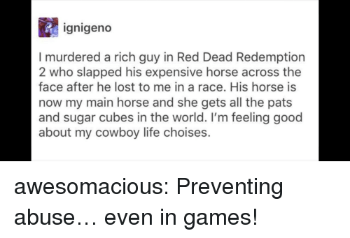 Life, Tumblr, and Lost: ignigeno  I murdered a rich guy in Red Dead Redemption  2 who slapped his expensive horse across the  face after he lost to me in a race. His horse is  now my main horse and she gets all the pats  and sugar cubes in the world. I'm feeling good  about my cowboy life choises. awesomacious:  Preventing abuse… even in games!