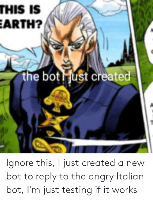 reply: Ignore this, I just created a new bot to reply to the angry Italian bot, I'm just testing if it works