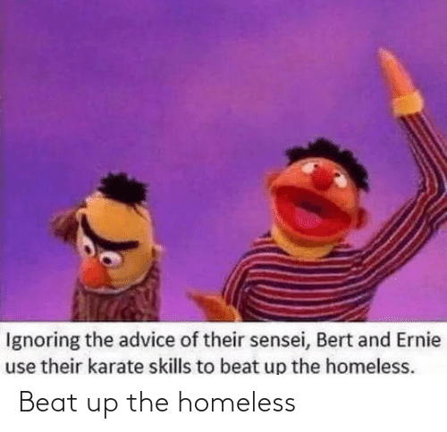 ignoring: Ignoring the advice of their sensei, Bert and Ernie  use their karate skills to beat up the homeless. Beat up the homeless