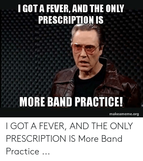 Band Practice Meme: IGOT A FEVER, AND THE ONLY  PRESCRIPTION IS  MORE BAND PRACTICE!  makeameme.org I GOT A FEVER, AND THE ONLY PRESCRIPTION IS More Band Practice ...