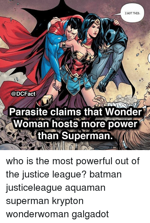 Batman, Memes, and Superman: IGOT THIS  @DCFact  Parasite claims that Wonder  Woman hosts more power  than Superman. who is the most powerful out of the justice league? batman justiceleague aquaman superman krypton wonderwoman galgadot