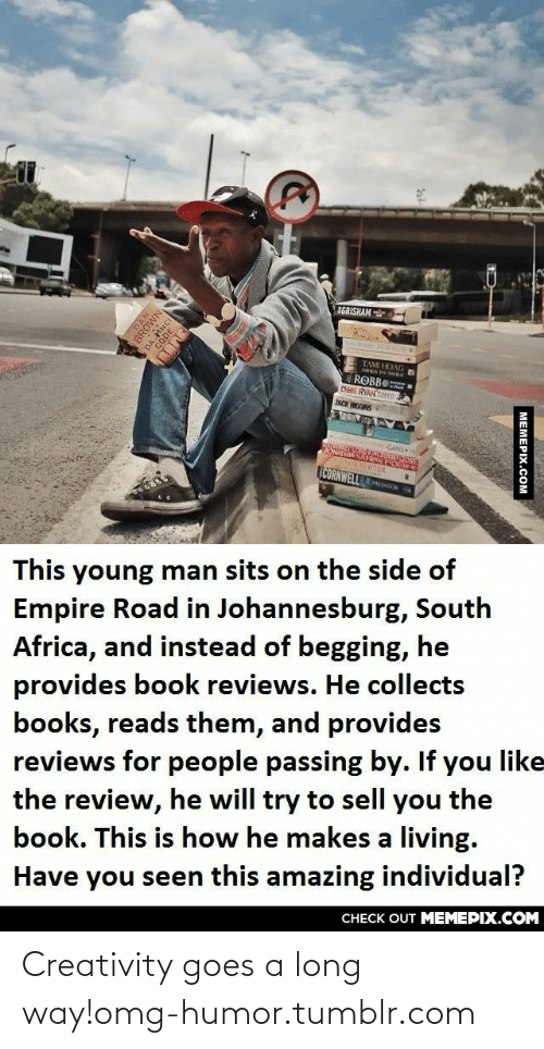 You Like The: IGRISHAM  TAMI HOAG G  ROBBE  DiS RYARREED  JACK HICGINS  CATES  ICORNWELLOOM  This young man sits on the side of  Empire Road in Johannesburg, South  Africa, and instead of begging, he  provides book reviews. He collects  books, reads them, and provides  reviews for people passing by. If you like  the review, he will try to sell you the  book. This is how he makes a living.  Have you seen this amazing individual?  CНЕCK OUT MЕМЕРІХ.COM  BROWN  DA MNCI  МЕМЕРIХ.Сом Creativity goes a long way!omg-humor.tumblr.com