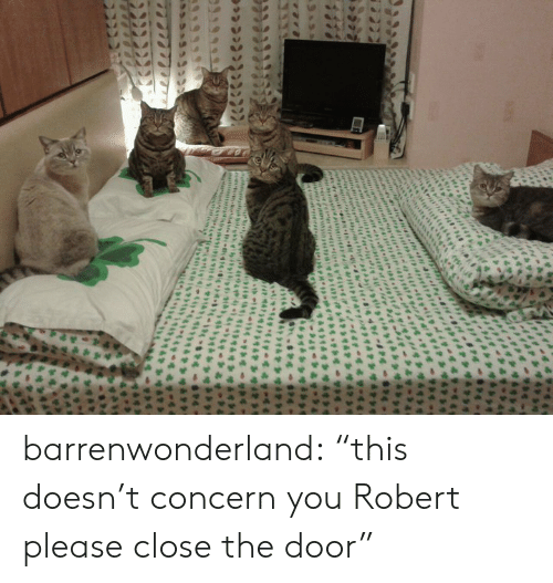 "Close The Door: igrty  efrditn  4 barrenwonderland:  ""this doesn't concern you Robert please close the door"""