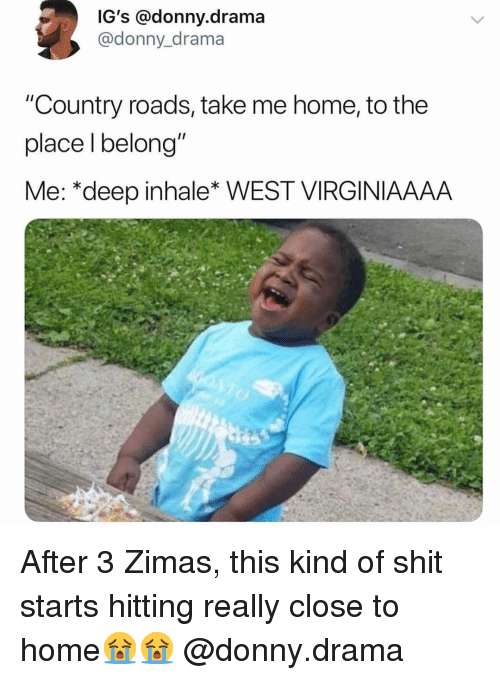 "Memes, Shit, and Home: IG's @donny.drama  @donny_drama  ""Country roads, take me home, to the  place l belong""  Me: *deep inhale* WEST VIRGINIAAAA After 3 Zimas, this kind of shit starts hitting really close to home😭😭 @donny.drama"