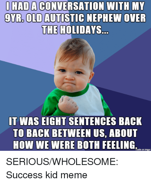 Back to Back, Meme, and Imgur: IHAD A CONVERSATION WITH MY  9YR, OLD AUTISTIC NEPHEW OVER  THE HOLIDAYS.  IT WAS EIGHT SENTENCES BACK  TO BACK BETWEEN US, ABOUT  HOW WE WERE BOTH FEELING,  iade on imgur SERIOUS/WHOLESOME: Success kid meme