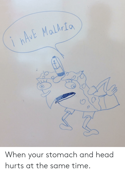 Head, SpongeBob, and Time: ihAVE Malhria When your stomach and head hurts at the same time.