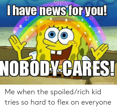 Spoiled Rich: Ihave news for you!  NOBODY CARES!  menesaher e Me when the spoiled/rich kid tries so hard to flex on everyone