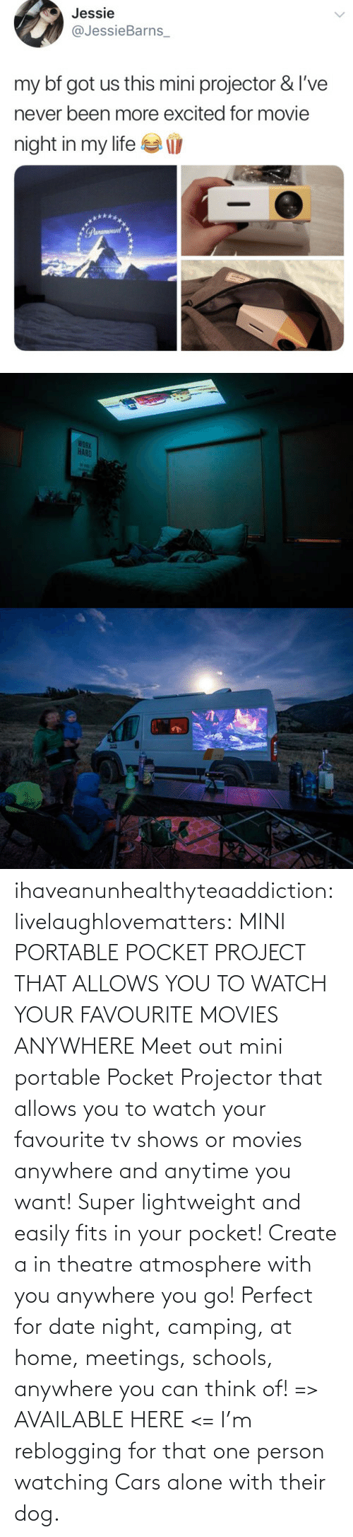 create a: ihaveanunhealthyteaaddiction:  livelaughlovematters: MINI PORTABLE POCKET PROJECT THAT ALLOWS YOU TO WATCH YOUR FAVOURITE MOVIES ANYWHERE Meet out mini portable Pocket Projector that allows you to watch your favourite tv shows or movies anywhere and anytime you want! Super lightweight and easily fits in your pocket! Create a in theatre atmosphere with you anywhere you go! Perfect for date night, camping, at home, meetings, schools, anywhere you can think of! => AVAILABLE HERE <=    I'm reblogging for that one person watching Cars alone with their dog.
