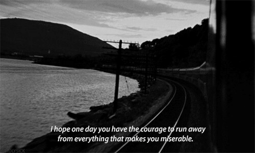 Courage: Ihope one day you have the courage to run away  from everything that mákes you miserable.