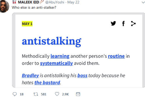 May 1: İİ MALEEK EID // @AbuYoshi , May 22  Who else is an anti-stalker?  MAY 1  antistalking  Methodically learning another person's routine in  order to systematically avoid them.  Bradley is antistalking his boss today because he  hates the bastard.  18 t 581 2.9K