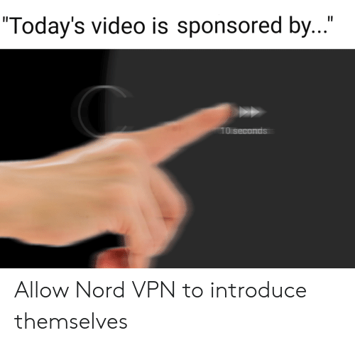 """Video, Vpn, and Allow: II  """"Today's video is sponsored by...""""  10 seconds Allow Nord VPN to introduce themselves"""