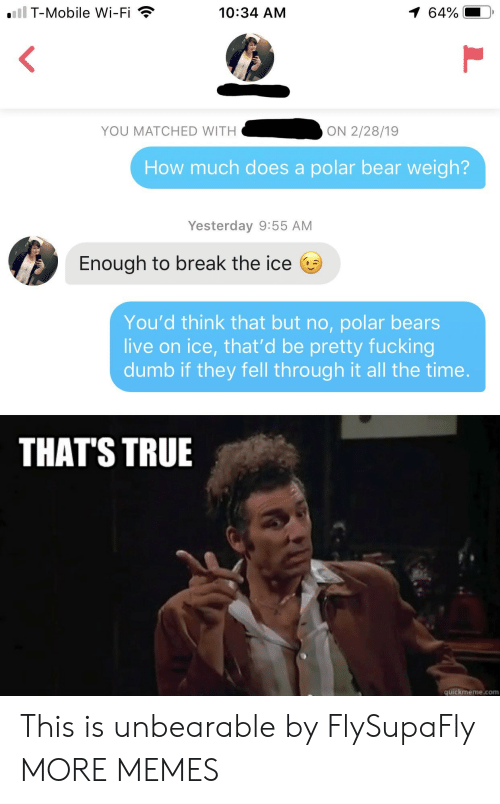 quickmeme: iil T-Mobile Wi-Fi  1 64%  10:34 AM  YOU MATCHED WITH  ON 2/28/19  How much does a polar bear weigh?  Yesterday 9:55 AM  Enough to break the ice  You'd think that but no, polar bears  live on ice, that'd be pretty fucking  dumb if they fell through it all the time.  THAT'S TRUE  quickmeme.com This is unbearable by FlySupaFly MORE MEMES