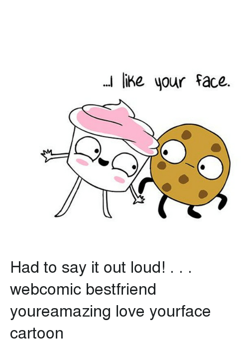 Love, Memes, and Say It: .. ike your face. Had to say it out loud! . . . webcomic bestfriend youreamazing love yourface cartoon