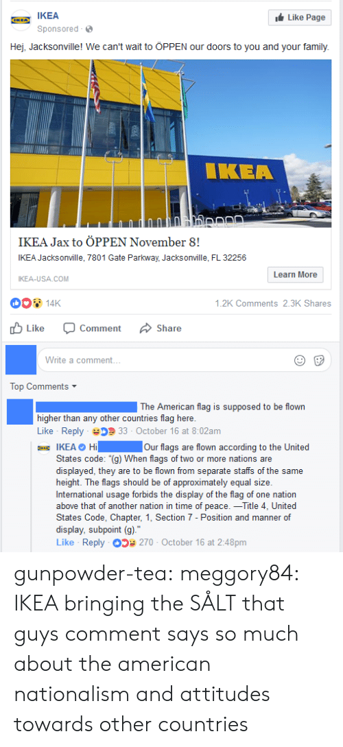 """Nationalism: IKEA  Sponsored  Like Page  Hej, Jacksonville! We can't wait to ÖPPEN our doors to you and your family.  IKEA  IKEA Jax to ÖPPEN November 8!  IKEA Jacksonville, 7801 Gate Parkway, Jacksonville, FL 32256  IKEA-USA COM  Learn More  14K  山Like O  .2K Comments 2.3K Shares  Comment  Share  Write a comment...  Top Comments  The American flag is supposed to be flown  higher than any other countries flag here.  Like Reply 33 October 16 at 8:02am  IKEA O Hi Our flags are flown according to the United  States code: """"(g) When flags of two or more nations are  displayed, they are to be flown from separate staffs of the same  height. The flags should be of approximately equal size.  International usage forbids the display of the flag of one nation  above that of another nation in time of peace.一Title 4, United  States Code, Chapter, 1, Section 7 - Position and manner of  display, subpoint (g).""""  Like Reply 270 October 16 at 2:48pm gunpowder-tea: meggory84: IKEA bringing the SÅLT that guys comment says so much about the american nationalism and attitudes towards other countries"""
