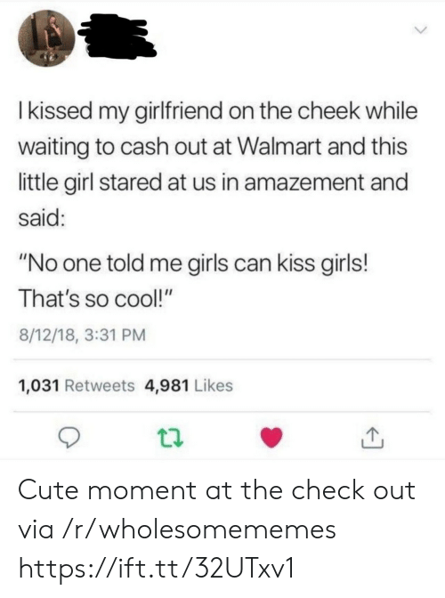 "girls can: Ikissed my girlfriend on the cheek while  waiting to cash out at Walmart and this  little girl stared at us in amazement and  said:  ""No one told me girls can kiss girls!  That's so cool!""  8/12/18, 3:31 PM  1,031 Retweets 4,981 Likes Cute moment at the check out via /r/wholesomememes https://ift.tt/32UTxv1"