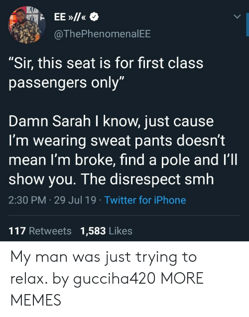 "Passengers: IKLAN  EE»/  @ThePhenomenal EE  ""Sir, this seat is for first class  passengers only""  Damn Sarah I know, just cause  I'm wearing sweat pants doesn't  mean I'm broke, find a pole and I'll  show you. The disrespect smh  2:30 PM 29 Jul 19 Twitter for iPhone  117 Retweets 1,583 Likes My man was just trying to relax. by gucciha420 MORE MEMES"