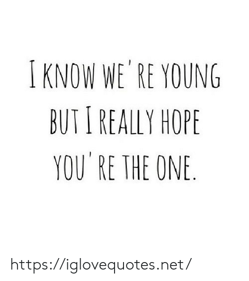 Hope, Net, and One: IKNOW WE RE YOUNG  BUTI REALLY HOPE  YOU RE THE ONE. https://iglovequotes.net/