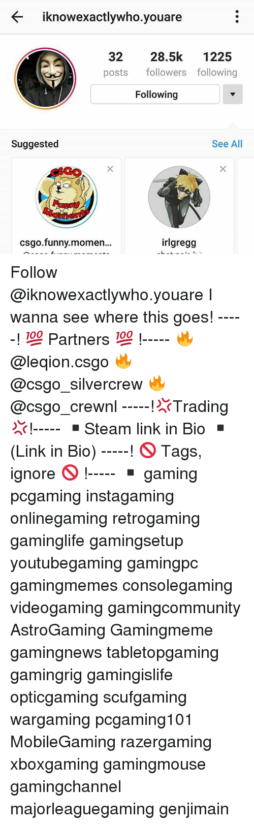 Cs Go Funny: iknowexactlywho you are  32  28.5k  1225  posts followers following  Following  Suggested  See All  cs go funny momen...  irlgregg Follow @iknowexactlywho.youare I wanna see where this goes! -----! 💯 Partners 💯 !----- 🔥 @leqion.csgo 🔥 @csgo_silvercrew 🔥 @csgo_crewnl -----!💢Trading 💢!----- ▪Steam link in Bio ▪(Link in Bio) -----! 🚫 Tags, ignore 🚫 !----- ▪ gaming pcgaming instagaming onlinegaming retrogaming gaminglife gamingsetup youtubegaming gamingpc gamingmemes consolegaming videogaming gamingcommunity AstroGaming Gamingmeme gamingnews tabletopgaming gamingrig gamingislife opticgaming scufgaming wargaming pcgaming101 MobileGaming razergaming xboxgaming gamingmouse gamingchannel majorleaguegaming genjimain