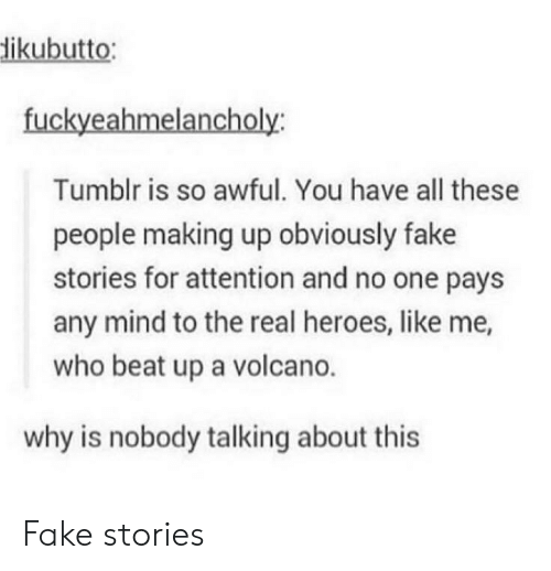 the real heroes: ikubutto  fuckyeahmelancholy  Tumblr is so awful. You have all these  people making up obviously fake  stories for attention and no one pays  any mind to the real heroes, like me,  who beat up a volcano.  why is nobody talking about this Fake stories
