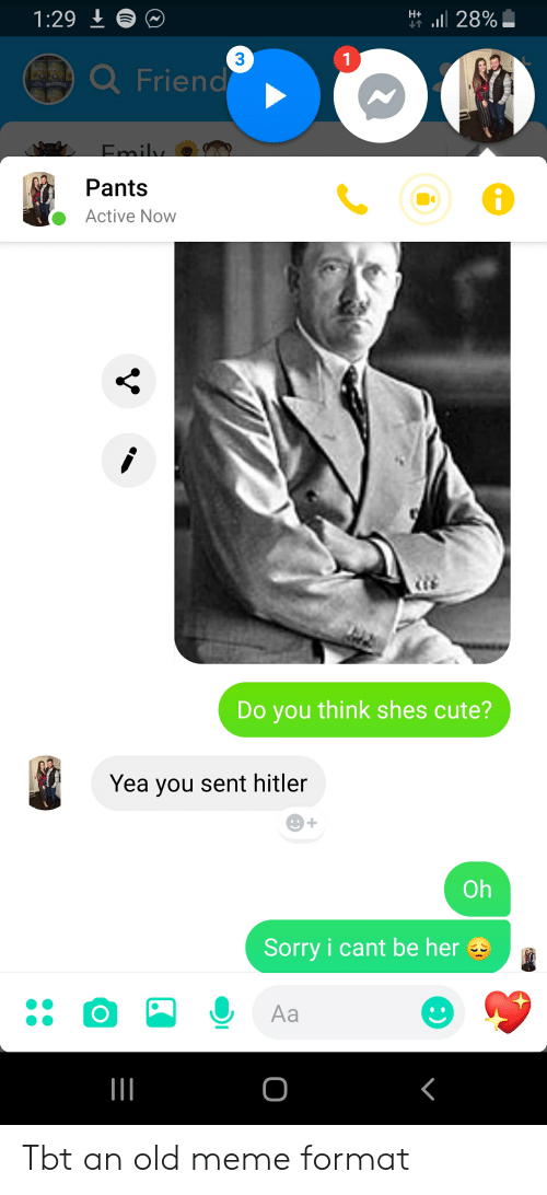 Cute, Meme, and Sorry: il 28%  H+  3  a Friend  Pants  Active Now  Do you think shes cute?  Yea you sent hitler  Oh  Sorry i cant be her  Aa Tbt an old meme format