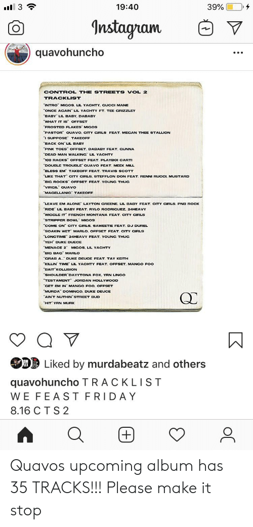 """French Montana: Il 3  19:40  39%  Instagram  quavohuncho  CONTROL THE STREETS VOL 2  TRACKLIST  """"INTRO"""" MIGOS, LIL YACHTY. CUCCI MANE  ONCE ACAIN LIL YACHTY FT. TEE CRIZZLEY  BABY LIL BABY, DABABY  WHAT IT IS OFFSET  """"FROSTED FLAKES"""" MIGOS  PASTOR QUAVO, CITY CIRLS FEAT. MECAN THEE STALLION  I SUPPOSE TAKEOFF  """"BACK ON"""" LIL BABY  PINK TOES OFFSET. DABABY FEAT. GUNNA  DEAD MAN WALKING"""" LIL YACHTY  100 RACKS OFFSET FEAT. PLAYBOI CARTI  DOUBLE TROUBLE QUAVO FEAT. MEEK MILL  BLESS EM TAKEOFF FEAT. TRAVIS SCOTT  LIKE THAT"""" CITY CIRLS. STEFFLON DON FEAT. RENNI RUCCI, MUSTARD  BIG ROCKS"""" OFFSET FEAT. YOUNG THUG  """"VIRCIL QUAVO  MACELLANIC TAKEOFF  LEAVE EM ALONE LAYTON CREENE. LIL BABY FEAT. CITY CIRLS. PNB ROCK  RIDE LIL BABY FEAT. RYLO RODRICUEZ. 24HEAVY  WIGCLE IT FRENCH MONTANA FEAT. CITY CIRLS  """"STRIPPER BOWL MICOS  """"COME ON"""" CITY CIRLS, SAWEETIE FEAT. DJ DUREL  SOAKIN WET MARLO, OFFSET FEAT, CITY CIRLS  LONGTIME 24HEAVY FEAT. YOUNG THUC  YEH DUKE DUECE  """"MENACE 2"""" MICOS, LIL YACHTY  BIG BAG MARLO  CRAB A. DUKE DEUCE FEAT. TAY KEITH  KILLIN TIME LIL YACHTY FEAT. OFFSET. MANGO FOo  BAIT KOLLISION  SHOULDER DAYYTONA FOx, YRN LINCO  """"TESTAMENT JORDAN HOLLYWOOD  """"CET EM IN MANCO FOO. OFFSET  MURDA"""" DOMINGO, DUKE DEUCE  """"AIN'T NUTHIN STREET BUD  """"HIT"""" YRN MURK  Liked by murdabeatz and others  OM IP  LEX OP  quavohuncho TRACKLIST  WE FEAST FRIDAY  8.16 C T S 2  +) Quavos upcoming album has 35 TRACKS!!! Please make it stop"""