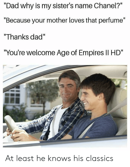 """empires: Il  """"Dad why is my sister's name Cnanel?  """"Because your mother loves that perfume""""  """"Thanks dad""""  You're welcome Age of Empires Il HD At least he knows his classics"""
